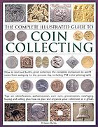 The complete illustrated guide to coin collecting : how to start and build a great collection - the complete companion to world coins from antiquity to the present day, including 750 colour photographs