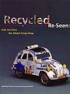 Recycled, re-seen : folk art from the Global Scrap Heap