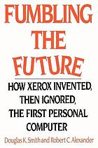 Fumbling the future : how Xerox invented, then ignored, the first personal computer