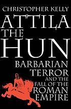 Attila the Hun : barbarian terror and the fall of the Roman Empire