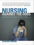 Nursing against the odds : how health care cost cutting, media stereotypes, and medical hubris undermine nurses and patient care