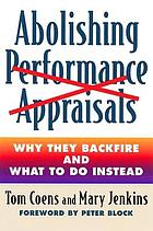 Abolishing performance appraisals : why they backfire and what to do insteadAbolishing performance appraisals : why the backfire and what to do instead