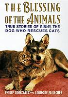 The blessing of the animals : true stories of Ginny, the dog who rescues cats