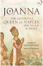 Joanna : the notorious Queen of Naples, Jerusalem and Sicily
