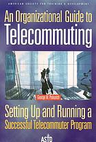 An organizational guide to telecommuting : setting up and running a successful telecommuter program