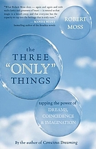 "The three ""only"" things : tapping the power of dreams, coincidence, & imagination"