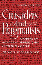 Crusaders and pragmatists : movers of modern American foreign policy