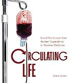 Circulating life : blood transfusion from ancient superstition to modern medicine