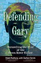 Defending Gary : unraveling the mind of the Green River Killer