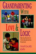Grandparenting with love & logic : practical solutions to today's grandparenting challenges