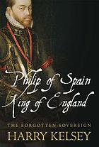 Philip of Spain, King of England : the forgotten sovereign