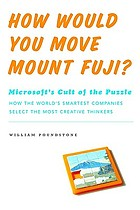 How would you move Mount Fuji? : Microsoft's cult of the puzzle : how the world's smartest companies select the most creative thinkers