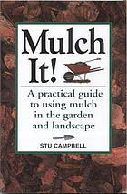 Mulch it! : a practical guide to using mulch in the garden and landscape