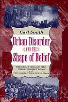 Urban disorder and the shape of belief : the Great Chicago Fire, the Haymarket bomb, and the model town of PullmanUrban disorder ad the shape of belief : the Great Chicago Fire, the Heymarket bomb, and the model town of Pullman