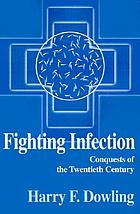 Fighting infection : conquests of the twentieth century