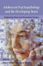 Adolescent psychopathology and the developing brain : integrating brain and prevention science