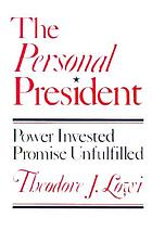 The personal president : power invested, promise unfulfilled