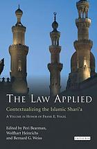 The law applied contextualizing the Islamic Shari'a : a volume in honor of Frank E. Vogel