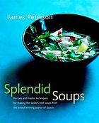 Splendid soups : recipes and master techniques for making the world's best soups
