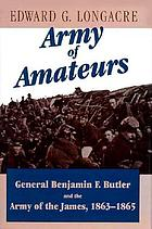 Army of amateurs General Benjamin F. Butler and the Army of the James, 1863-1865