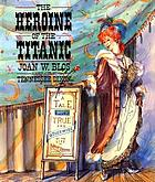 The heroine of the Titanic : a tale both true and otherwise of the life of Molly Brown