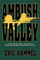Ambush Valley : I Corps, Vietnam 1967 : the story of a Marine infantry battalion's battle for survival