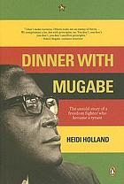 Dinner with Mugabe : the untold story of a freedom fighter who became a tyrant