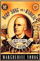 Harp song for a radical : the life and times of Eugene Victor Debs