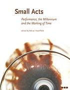 Small acts : performance, the millennium and the marking of time