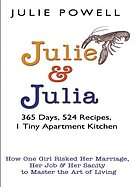 Julie and Julia : 365 days, 524 recipes, 1 tiny apartment kitchen : how one girl risked her marriage, her job, and her sanity to master the art of living