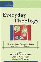 Everyday theology : how to read cultural texts and interpret trends