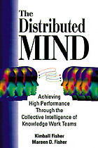 The distributed mind : achieving high performance through the collective intelligence of knowledge work teams