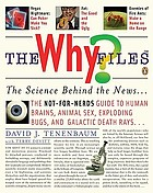 The why? files : the science behind the news : the not-for-nerds guide to human brains, animal sex, exploding bugs, and galactic death rays