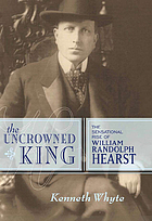 The uncrowned king : the sensational rise of William Randolph Hearst