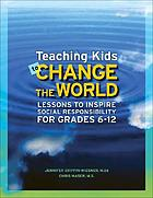 Teaching kids to change the world : lessons to inspire social responsibility for grades 6-12