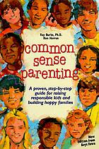 Common sense parenting : a proven, step-by-step guide for raising responsible kids and building happy families