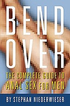 Bend over : the complete guide to anal sex for men