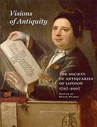 Visions of antiquity : the Society of Antiquaries of London, 1707-2007