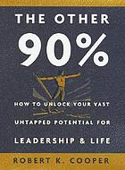 The other 90% : how to unlock your vast untapped potential for leadership and life