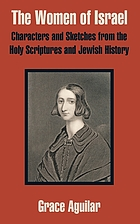 The women of Israel; or, Characters and sketches from the Holy Scriptures and Jewish history. Illustrative of the past history, present duties, and future destiny of the Hebrew females, as based on the Word of God