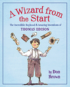 A wizard from the start : the incredible boyhood & amazing inventions of Thomas Edison