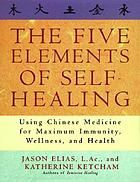 The five elements of self-healing : using Chinese medicine for maximum immunity, wellness, and health