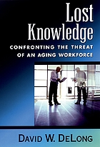 Lost knowledge : confronting the threat of an aging workforce