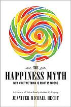 The happiness myth : why what we think is right is wrong : a history of what really makes us happy