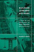 Building the Trident network : a study of the enrollment of people, knowledge, and machines