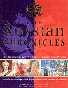 The Russian chronicles : a thousand years that changed the world: from the beginnings of the Land of Rus to the new revolution of Glasnost today
