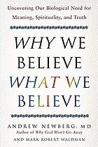 Why we believe what we believe : uncovering our biological need for meaning, spirituality, and truth