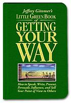 Jeffrey Gitomer's little green book of getting your way : how to speak, write, present, persuade, influence, and sell your point of view to others