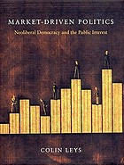 Market-driven politics : neoliberal democracy and the public interest