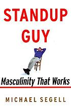 Standup guy : masculinity that works